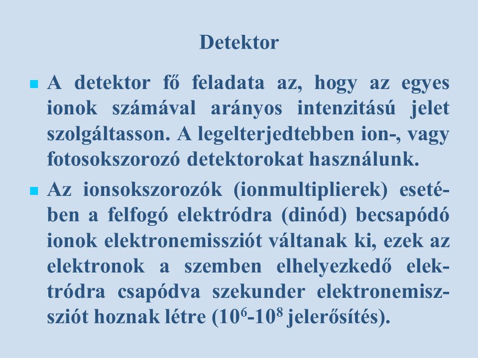 Detektor A detektor fő feladata az, hogy az egyes ionok számával arányos intenzitású jelet szolgáltasson.