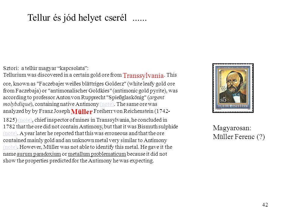 """42 Tellur és jód helyet cserél...... Sztori: a tellúr magyar """"kapcsolata"""": Tellurium was discovered in a certain gold ore from Transsylvania. This ore"""