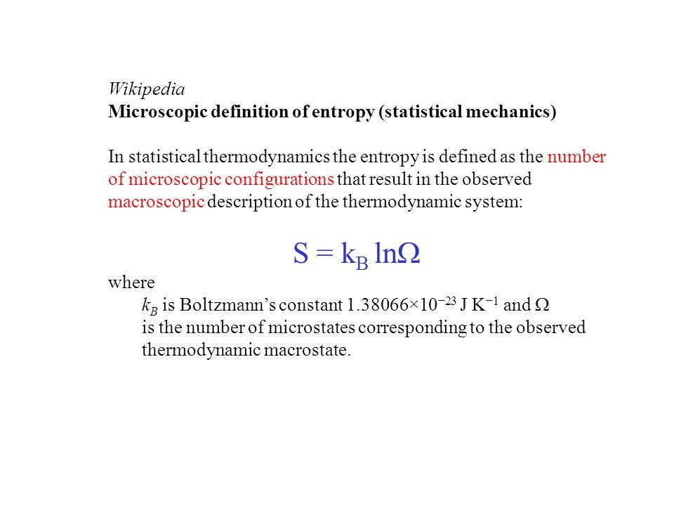 Wikipedia Microscopic definition of entropy (statistical mechanics) In statistical thermodynamics the entropy is defined as the number of microscopic configurations that result in the observed macroscopic description of the thermodynamic system: S = k B ln  where k B is Boltzmann's constant 1.38066×10 −23 J K −1 and  is the number of microstates corresponding to the observed thermodynamic macrostate.