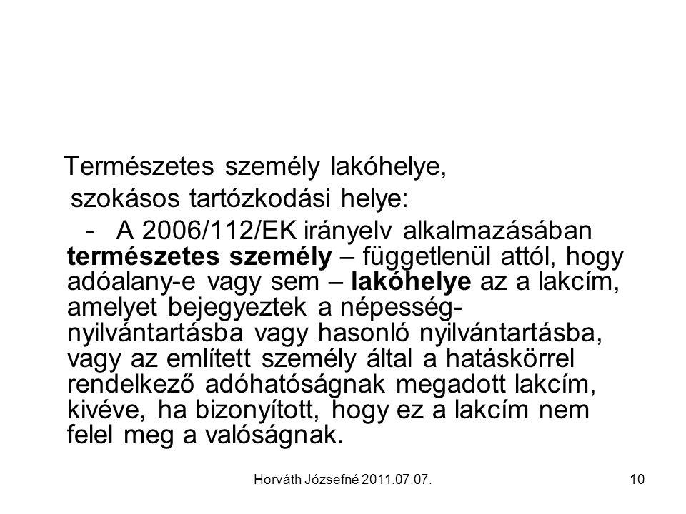 Horváth Józsefné 2011.07.07.10 Természetes személy lakóhelye, szokásos tartózkodási helye: - A 2006/112/EK irányelv alkalmazásában természetes személy – függetlenül attól, hogy adóalany-e vagy sem – lakóhelye az a lakcím, amelyet bejegyeztek a népesség- nyilvántartásba vagy hasonló nyilvántartásba, vagy az említett személy által a hatáskörrel rendelkező adóhatóságnak megadott lakcím, kivéve, ha bizonyított, hogy ez a lakcím nem felel meg a valóságnak.