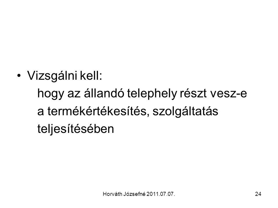 Horváth Józsefné 2011.07.07.24 Vizsgálni kell: hogy az állandó telephely részt vesz-e a termékértékesítés, szolgáltatás teljesítésében