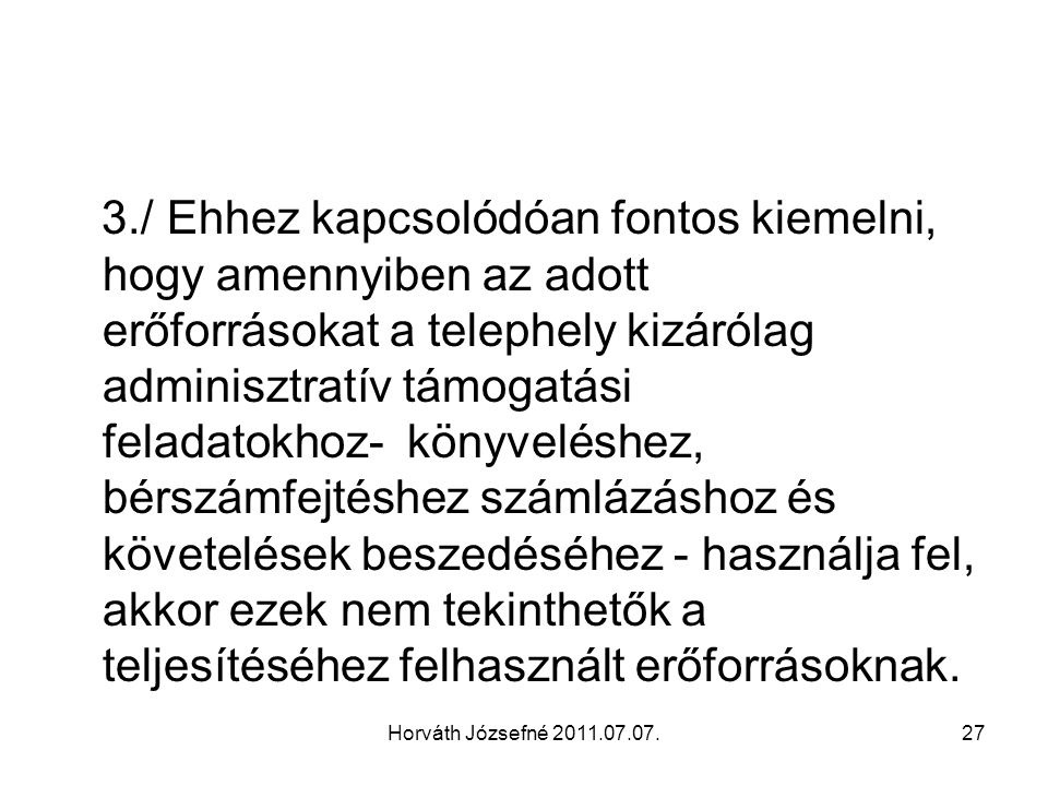 Horváth Józsefné 2011.07.07.27 3./ Ehhez kapcsolódóan fontos kiemelni, hogy amennyiben az adott erőforrásokat a telephely kizárólag adminisztratív tám