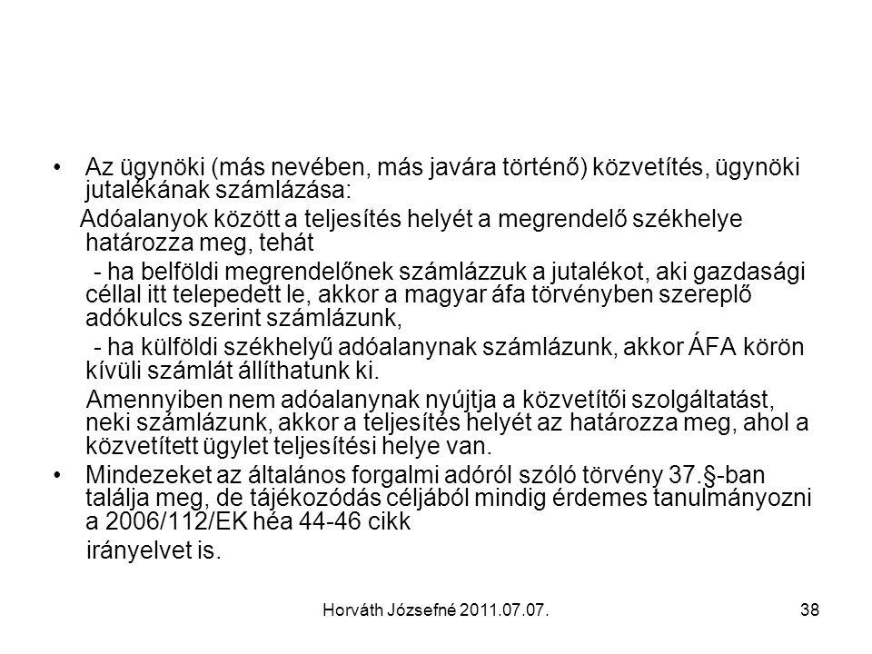 Horváth Józsefné 2011.07.07.38 Az ügynöki (más nevében, más javára történő) közvetítés, ügynöki jutalékának számlázása: Adóalanyok között a teljesítés helyét a megrendelő székhelye határozza meg, tehát - ha belföldi megrendelőnek számlázzuk a jutalékot, aki gazdasági céllal itt telepedett le, akkor a magyar áfa törvényben szereplő adókulcs szerint számlázunk, - ha külföldi székhelyű adóalanynak számlázunk, akkor ÁFA körön kívüli számlát állíthatunk ki.