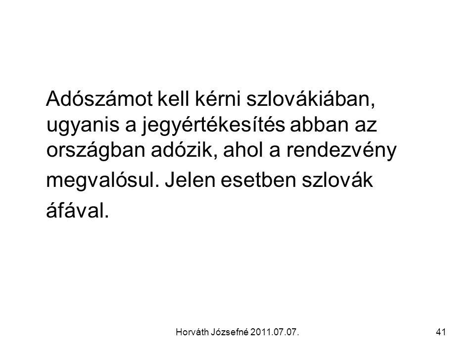 Horváth Józsefné 2011.07.07.41 Adószámot kell kérni szlovákiában, ugyanis a jegyértékesítés abban az országban adózik, ahol a rendezvény megvalósul. J