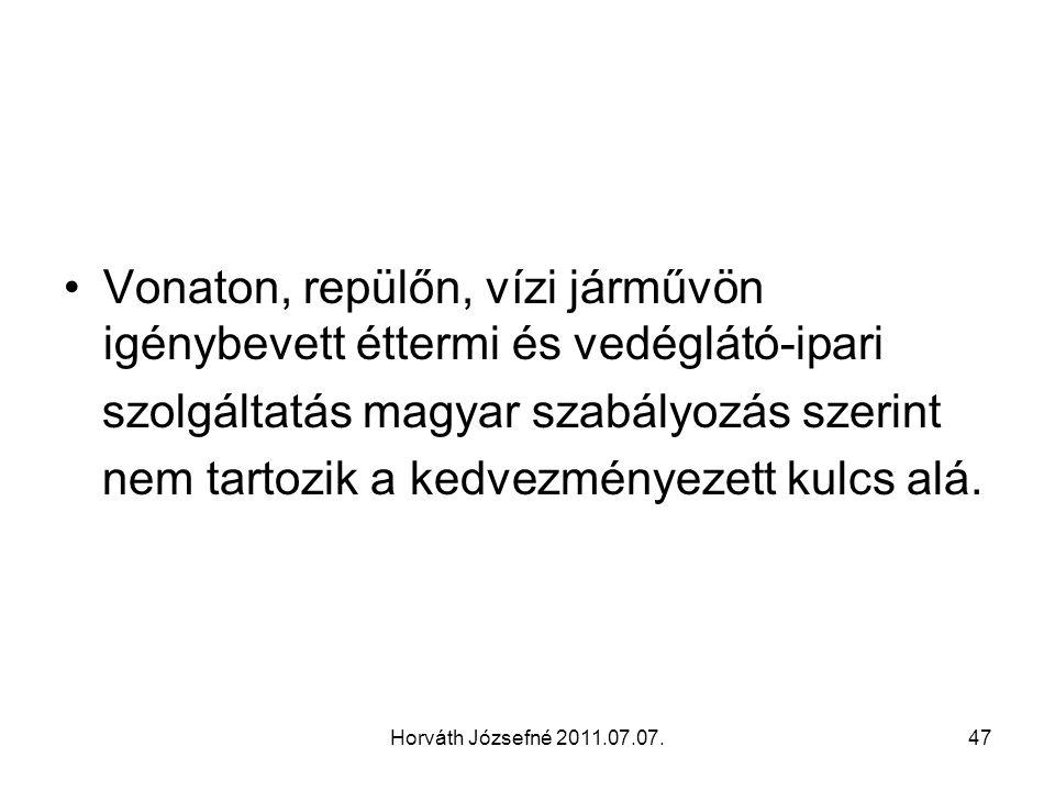 Horváth Józsefné 2011.07.07.47 Vonaton, repülőn, vízi járművön igénybevett éttermi és vedéglátó-ipari szolgáltatás magyar szabályozás szerint nem tartozik a kedvezményezett kulcs alá.
