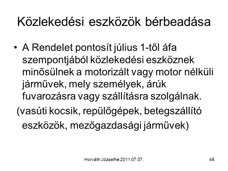 Horváth Józsefné 2011.07.07.48 Közlekedési eszközök bérbeadása A Rendelet pontosít július 1-től áfa szempontjából közlekedési eszköznek minősülnek a motorizált vagy motor nélküli járművek, mely személyek, árúk fuvarozásra vagy szállításra szolgálnak.