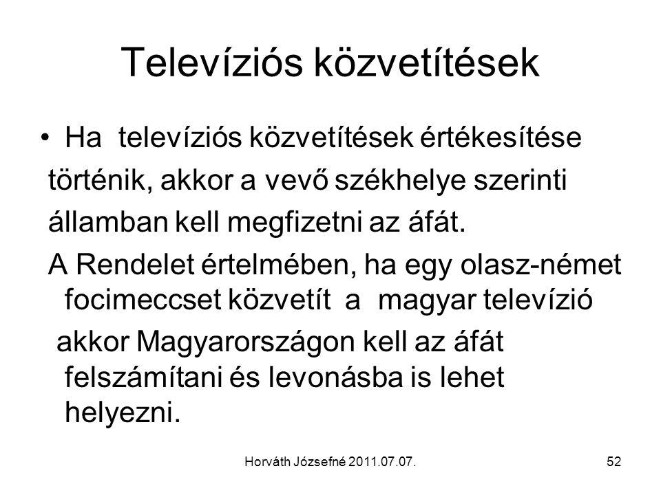 Horváth Józsefné 2011.07.07.52 Televíziós közvetítések Ha televíziós közvetítések értékesítése történik, akkor a vevő székhelye szerinti államban kell megfizetni az áfát.