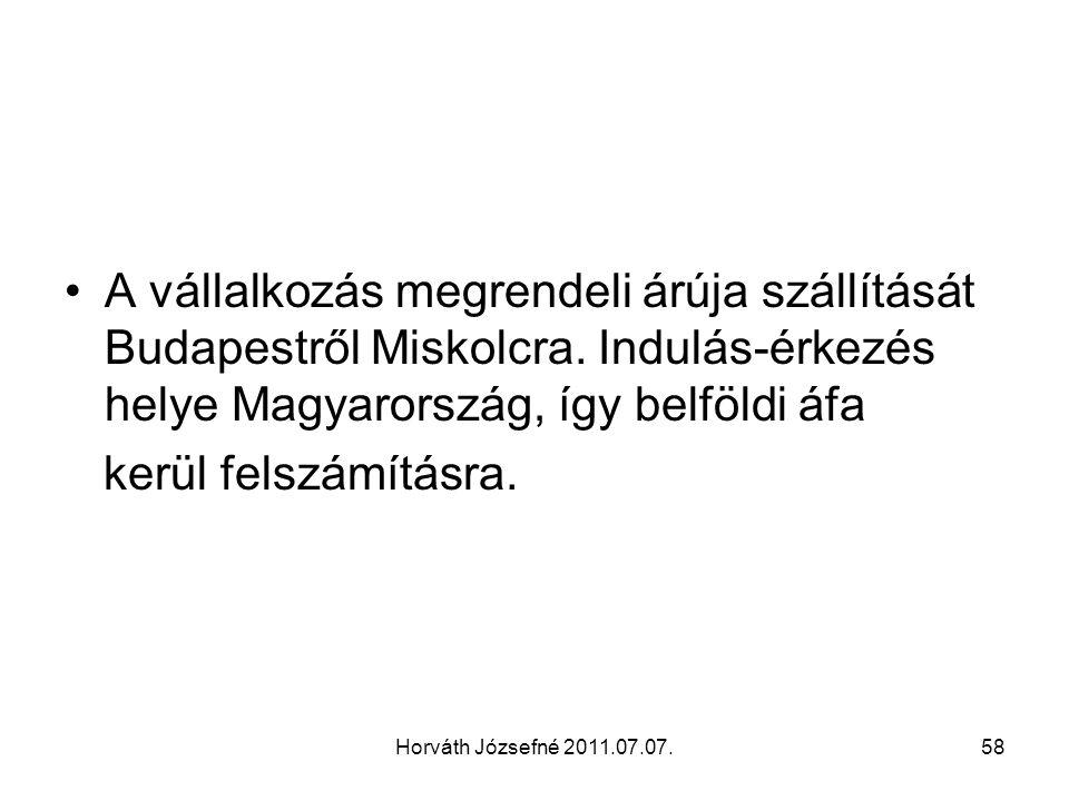 Horváth Józsefné 2011.07.07.58 A vállalkozás megrendeli árúja szállítását Budapestről Miskolcra. Indulás-érkezés helye Magyarország, így belföldi áfa