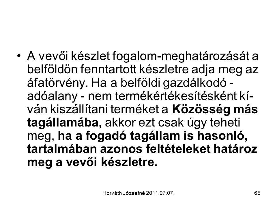 Horváth Józsefné 2011.07.07.66 Ezért fontos, hogy a magyar adóalany a más tagállami partnere útján információt szerezzen az adott tagállam adójogi előírásáról a vevői készlettel kapcsolatban.
