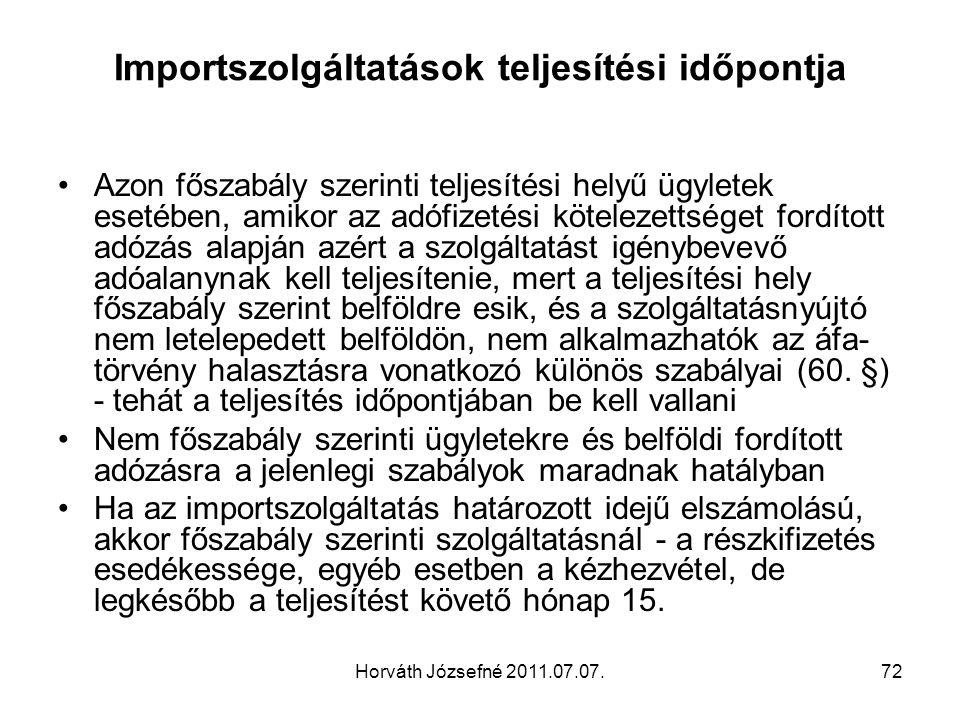 Horváth Józsefné 2011.07.07.72 Importszolgáltatások teljesítési időpontja Azon főszabály szerinti teljesítési helyű ügyletek esetében, amikor az adófizetési kötelezettséget fordított adózás alapján azért a szolgáltatást igénybevevő adóalanynak kell teljesítenie, mert a teljesítési hely főszabály szerint belföldre esik, és a szolgáltatásnyújtó nem letelepedett belföldön, nem alkalmazhatók az áfa- törvény halasztásra vonatkozó különös szabályai (60.