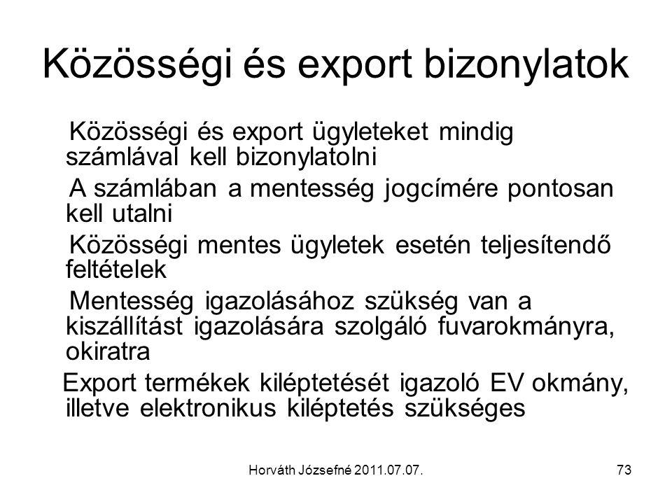 Horváth Józsefné 2011.07.07.73 Közösségi és export bizonylatok Közösségi és export ügyleteket mindig számlával kell bizonylatolni A számlában a mentesség jogcímére pontosan kell utalni Közösségi mentes ügyletek esetén teljesítendő feltételek Mentesség igazolásához szükség van a kiszállítást igazolására szolgáló fuvarokmányra, okiratra Export termékek kiléptetését igazoló EV okmány, illetve elektronikus kiléptetés szükséges