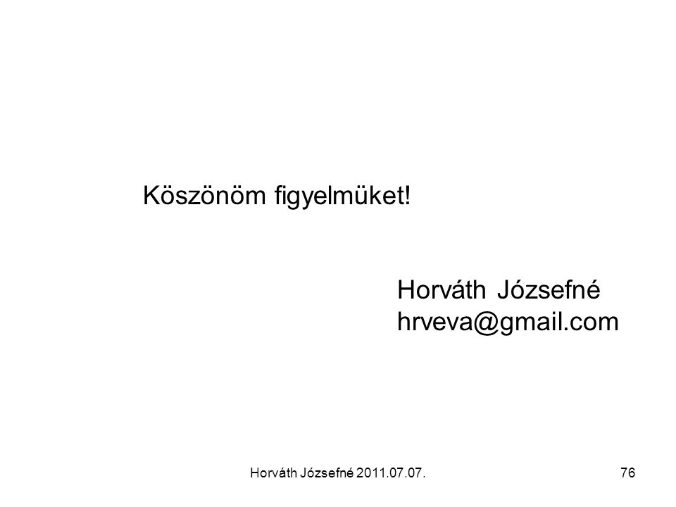 Horváth Józsefné 2011.07.07.76 Köszönöm figyelmüket! Horváth Józsefné hrveva@gmail.com