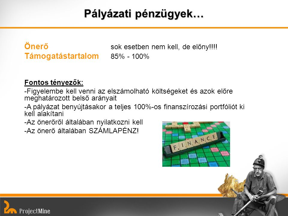 Pályázati pénzügyek… Önerő sok esetben nem kell, de előny!!!! Támogatástartalom 85% - 100% Fontos tényezők: -Figyelembe kell venni az elszámolható köl