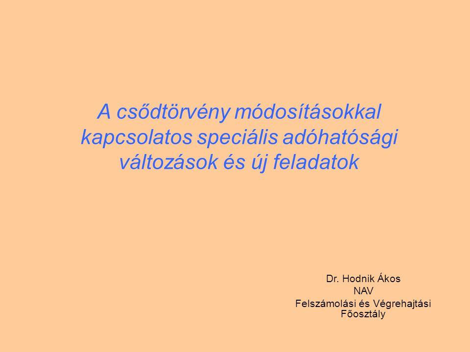 A csődtörvény módosításokkal kapcsolatos speciális adóhatósági változások és új feladatok Dr. Hodnik Ákos NAV Felszámolási és Végrehajtási Főosztály