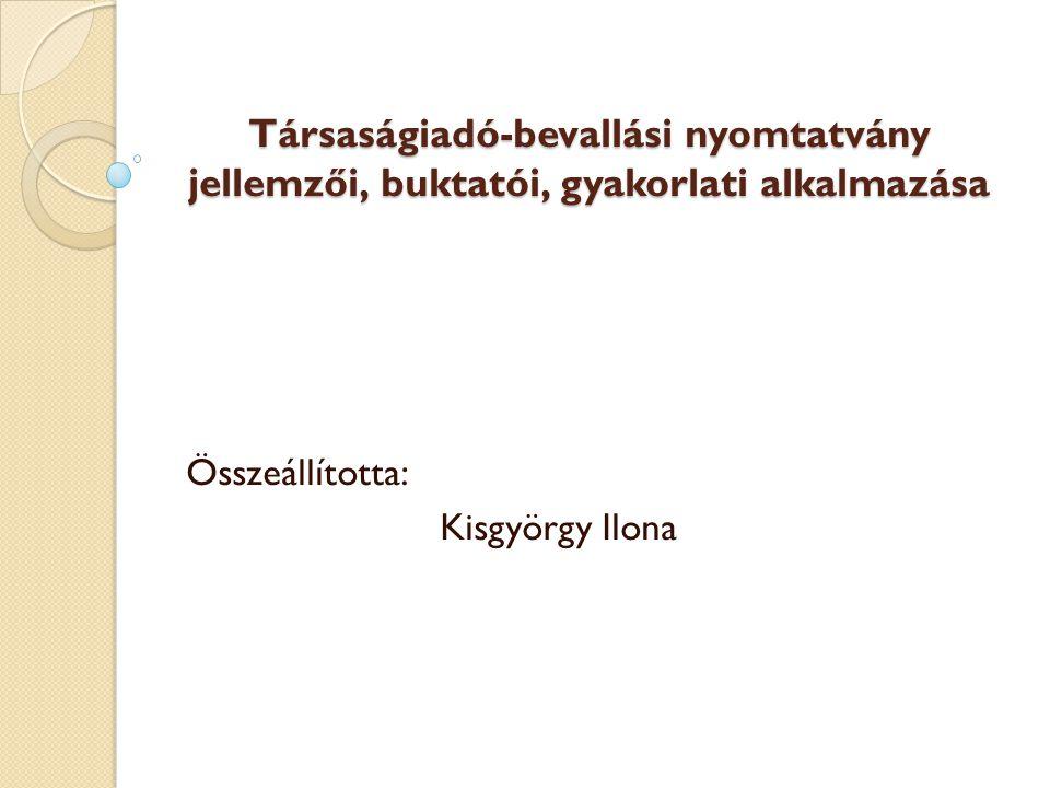 Társaságiadó-bevallási nyomtatvány jellemzői, buktatói, gyakorlati alkalmazása Összeállította: Kisgyörgy Ilona