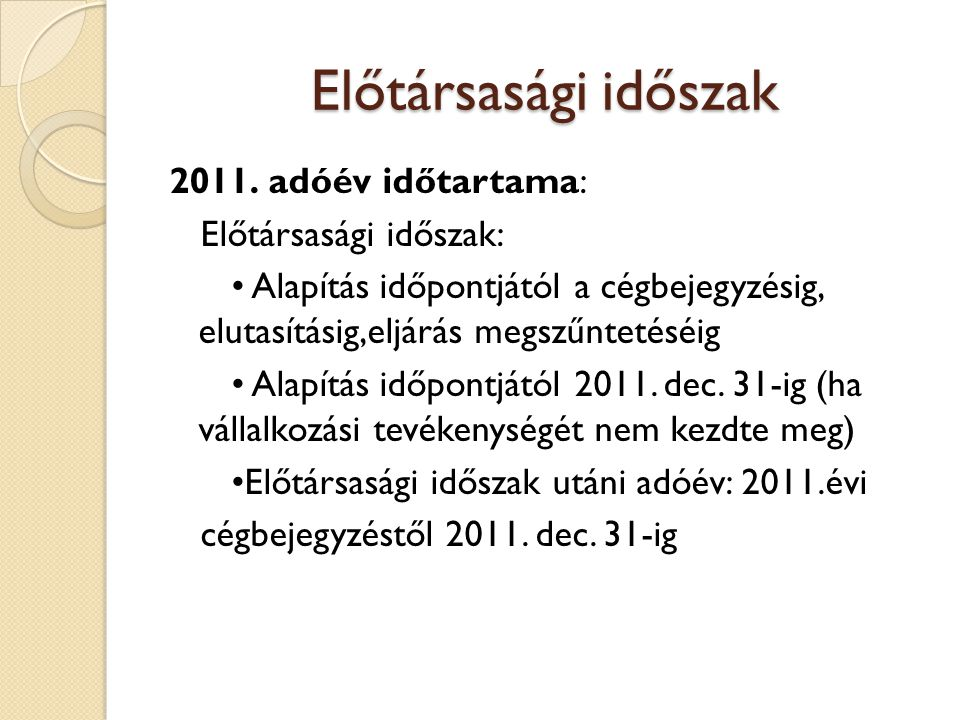 Előtársasági időszak 2011. adóév időtartama: Előtársasági időszak: Alapítás időpontjától a cégbejegyzésig, elutasításig,eljárás megszűntetéséig Alapít