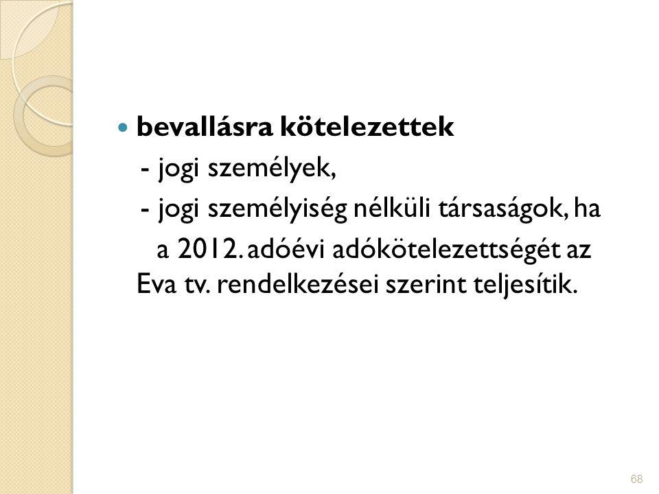 68 bevallásra kötelezettek - jogi személyek, - jogi személyiség nélküli társaságok, ha a 2012. adóévi adókötelezettségét az Eva tv. rendelkezései szer