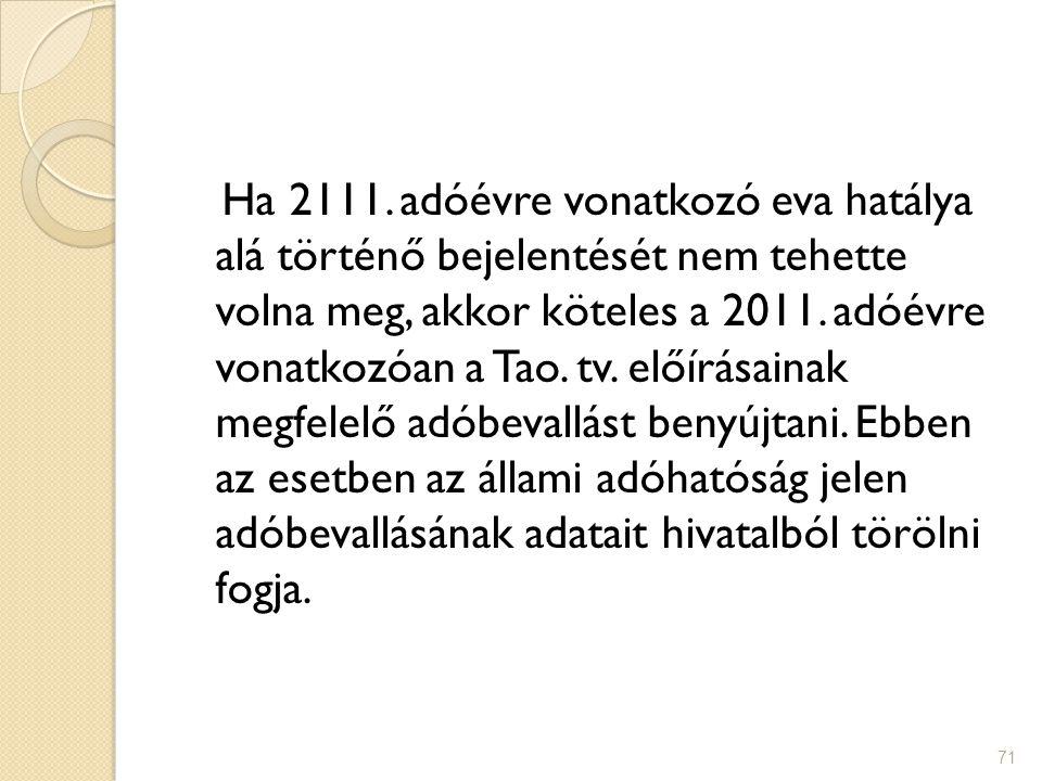 71 Ha 2111. adóévre vonatkozó eva hatálya alá történő bejelentését nem tehette volna meg, akkor köteles a 2011. adóévre vonatkozóan a Tao. tv. előírás