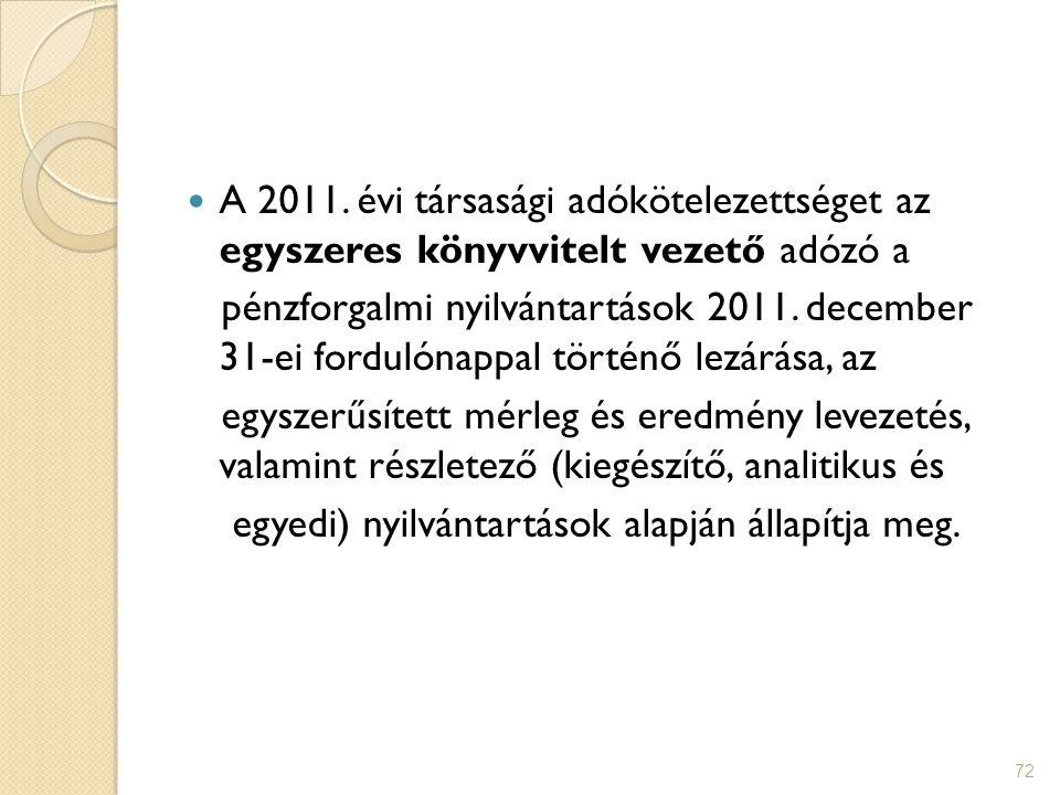 72 A 2011. évi társasági adókötelezettséget az egyszeres könyvvitelt vezető adózó a pénzforgalmi nyilvántartások 2011. december 31-ei fordulónappal tö