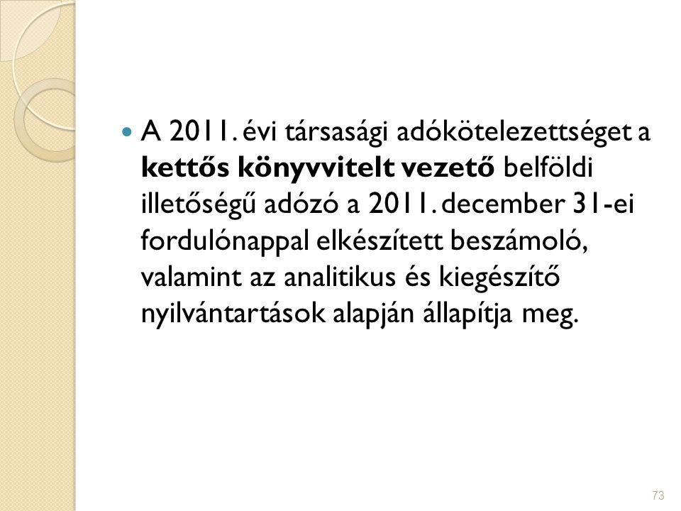 73 A 2011. évi társasági adókötelezettséget a kettős könyvvitelt vezető belföldi illetőségű adózó a 2011. december 31-ei fordulónappal elkészített bes