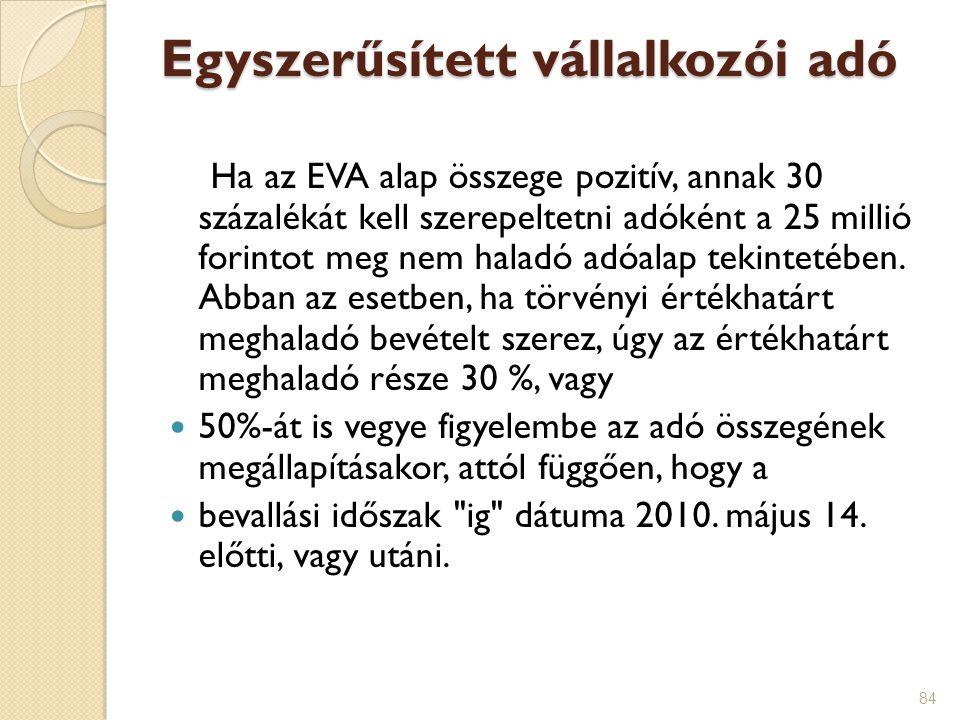 84 Egyszerűsített vállalkozói adó Ha az EVA alap összege pozitív, annak 30 százalékát kell szerepeltetni adóként a 25 millió forintot meg nem haladó a