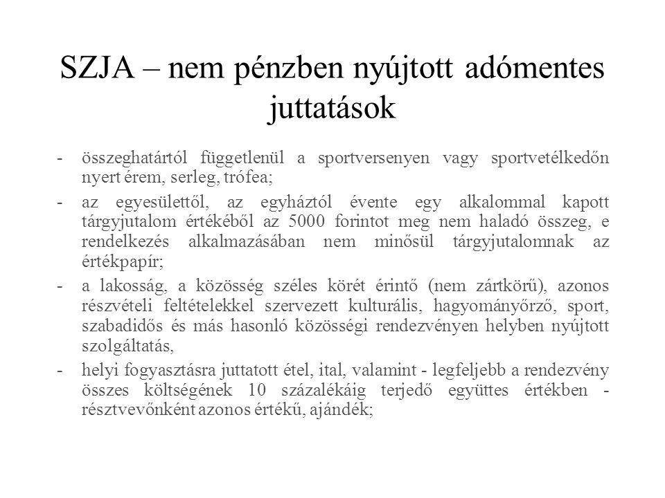 SZJA – nem pénzben nyújtott adómentes juttatások -összeghatártól függetlenül a sportversenyen vagy sportvetélkedőn nyert érem, serleg, trófea; -az egyesülettől, az egyháztól évente egy alkalommal kapott tárgyjutalom értékéből az 5000 forintot meg nem haladó összeg, e rendelkezés alkalmazásában nem minősül tárgyjutalomnak az értékpapír; -a lakosság, a közösség széles körét érintő (nem zártkörű), azonos részvételi feltételekkel szervezett kulturális, hagyományőrző, sport, szabadidős és más hasonló közösségi rendezvényen helyben nyújtott szolgáltatás, -helyi fogyasztásra juttatott étel, ital, valamint - legfeljebb a rendezvény összes költségének 10 százalékáig terjedő együttes értékben - résztvevőnként azonos értékű, ajándék;