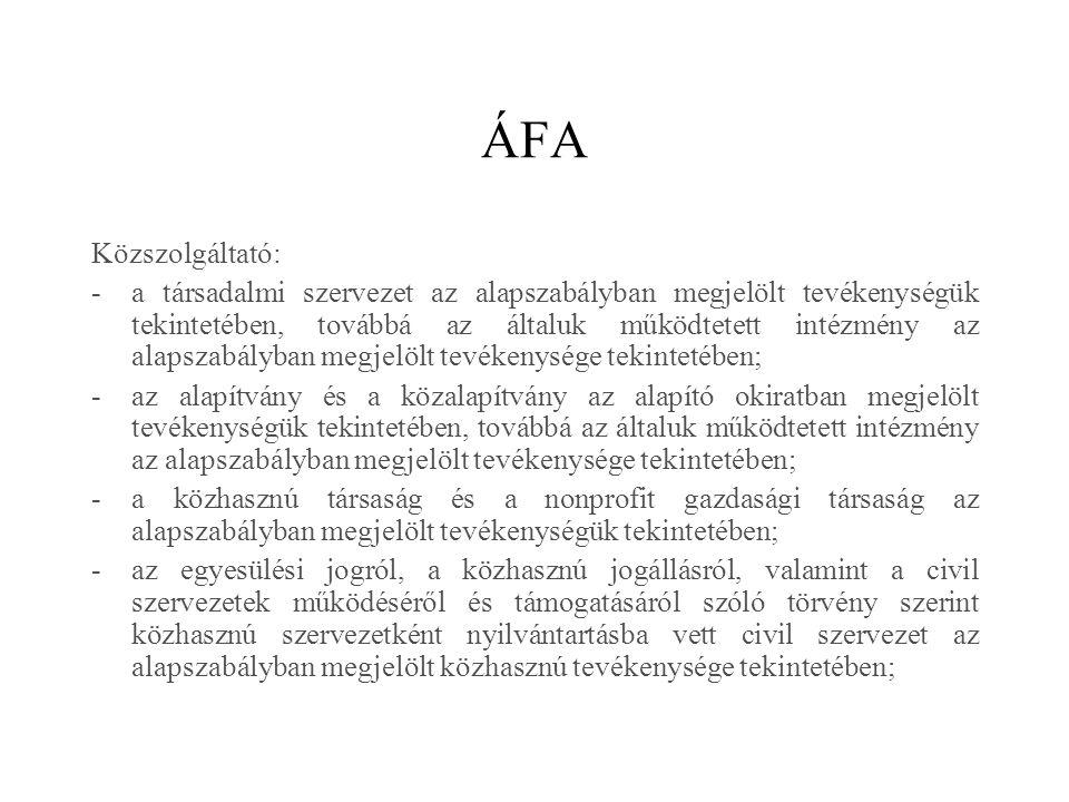 ÁFA Közszolgáltató: -a társadalmi szervezet az alapszabályban megjelölt tevékenységük tekintetében, továbbá az általuk működtetett intézmény az alapszabályban megjelölt tevékenysége tekintetében; -az alapítvány és a közalapítvány az alapító okiratban megjelölt tevékenységük tekintetében, továbbá az általuk működtetett intézmény az alapszabályban megjelölt tevékenysége tekintetében; -a közhasznú társaság és a nonprofit gazdasági társaság az alapszabályban megjelölt tevékenységük tekintetében; -az egyesülési jogról, a közhasznú jogállásról, valamint a civil szervezetek működéséről és támogatásáról szóló törvény szerint közhasznú szervezetként nyilvántartásba vett civil szervezet az alapszabályban megjelölt közhasznú tevékenysége tekintetében;