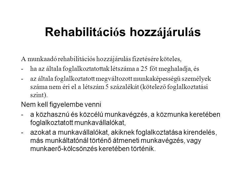 Rehabilit á ci ó s hozz á j á rul á s A munkaadó rehabilitációs hozzájárulás fizetésére köteles, -ha az általa foglalkoztatottak létszáma a 25 főt meghaladja, és -az általa foglalkoztatott megváltozott munkaképességű személyek száma nem éri el a létszám 5 százalékát (kötelező foglalkoztatási szint).
