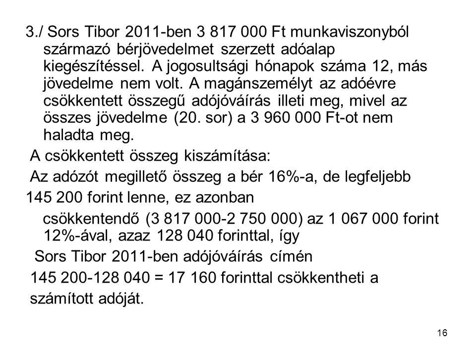 16 3./ Sors Tibor 2011-ben 3 817 000 Ft munkaviszonyból származó bérjövedelmet szerzett adóalap kiegészítéssel. A jogosultsági hónapok száma 12, más j
