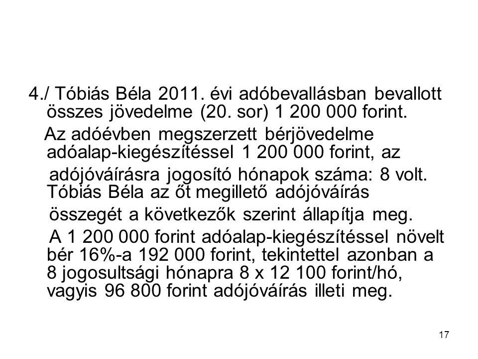 17 4./ Tóbiás Béla 2011. évi adóbevallásban bevallott összes jövedelme (20. sor) 1 200 000 forint. Az adóévben megszerzett bérjövedelme adóalap-kiegés