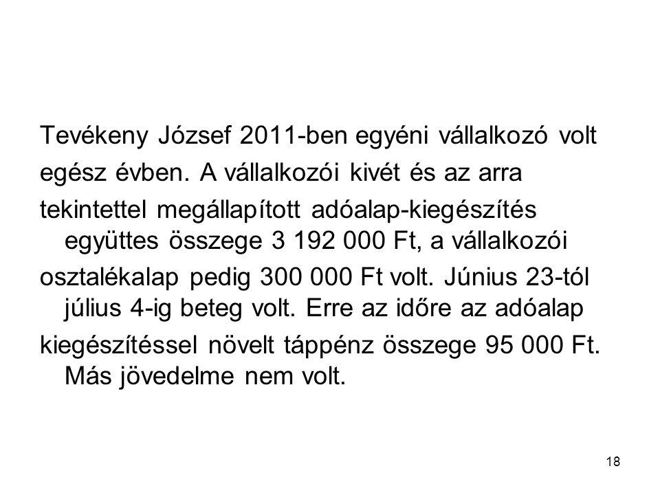 18 Tevékeny József 2011-ben egyéni vállalkozó volt egész évben. A vállalkozói kivét és az arra tekintettel megállapított adóalap-kiegészítés együttes
