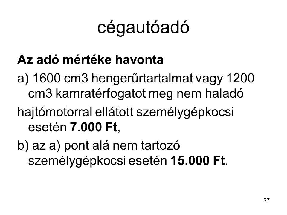 57 cégautóadó Az adó mértéke havonta a) 1600 cm3 hengerűrtartalmat vagy 1200 cm3 kamratérfogatot meg nem haladó hajtómotorral ellátott személygépkocsi