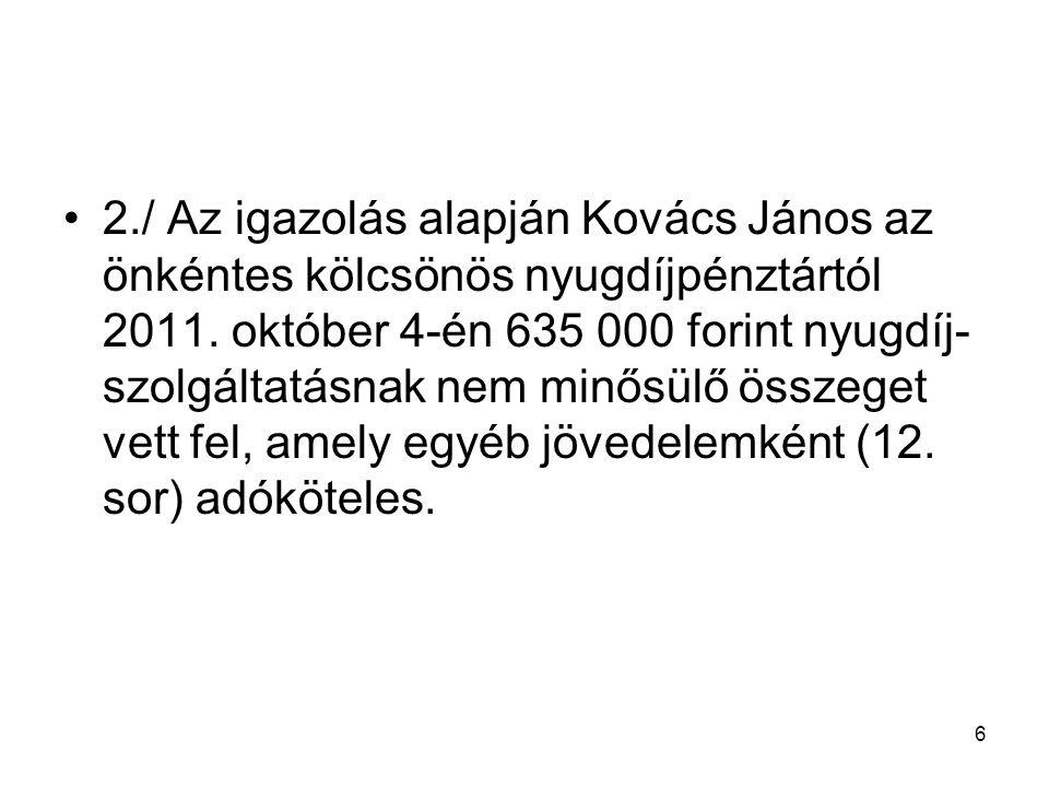 6 2./ Az igazolás alapján Kovács János az önkéntes kölcsönös nyugdíjpénztártól 2011. október 4-én 635 000 forint nyugdíj- szolgáltatásnak nem minősülő
