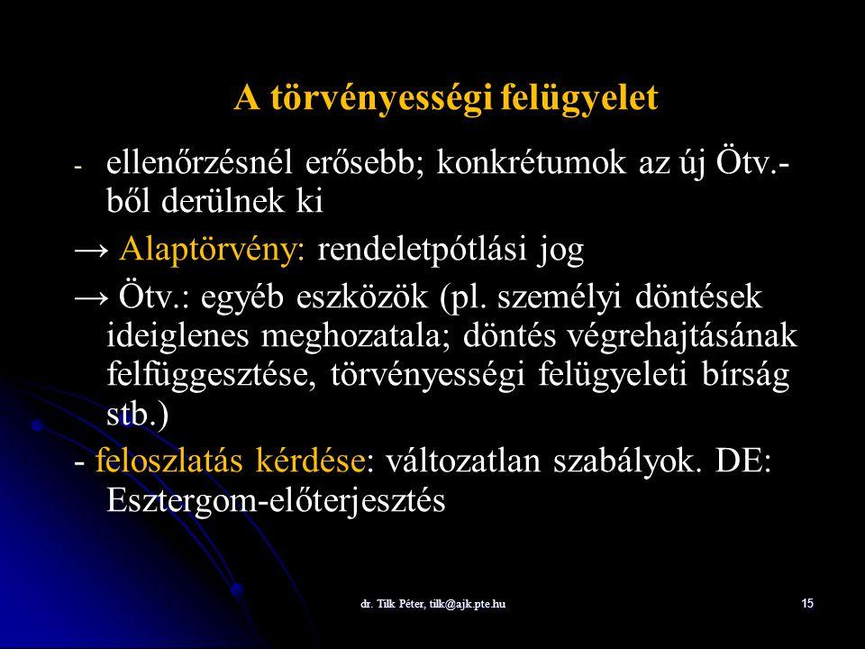 dr. Tilk Péter, tilk@ajk.pte.hu 15 A törvényességi felügyelet - - ellenőrzésnél erősebb; konkrétumok az új Ötv.- ből derülnek ki → Alaptörvény: rendel