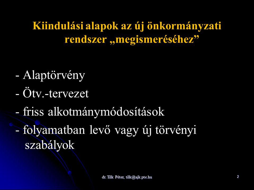 """dr. Tilk Péter, tilk@ajk.pte.hu2 Kiindulási alapok az új önkormányzati rendszer """"megismeréséhez"""" - Alaptörvény - Ötv.-tervezet - friss alkotmánymódosí"""
