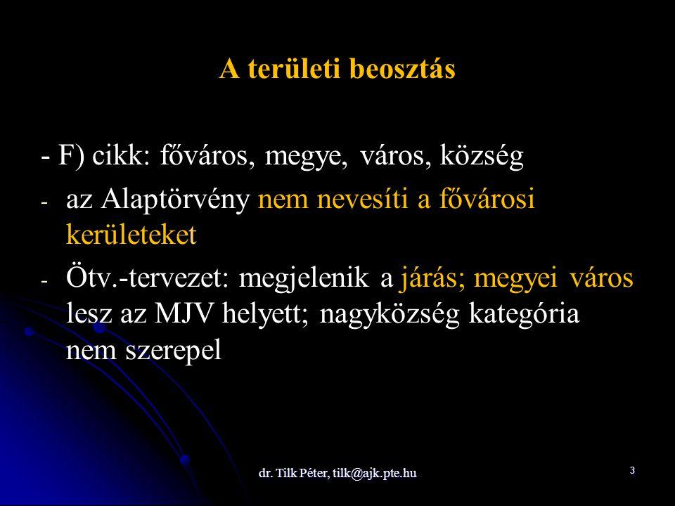 dr. Tilk Péter, tilk@ajk.pte.hu 3 A területi beosztás - F) cikk: főváros, megye, város, község - - az Alaptörvény nem nevesíti a fővárosi kerületeket