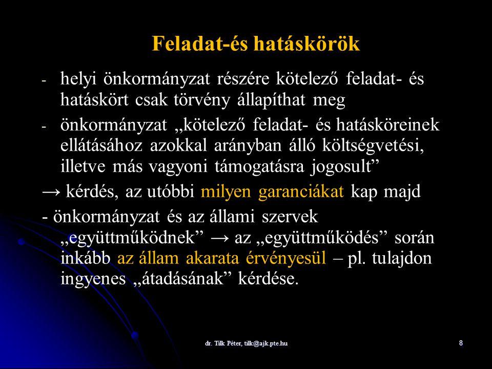 dr. Tilk Péter, tilk@ajk.pte.hu 8 Feladat-és hatáskörök - - helyi önkormányzat részére kötelező feladat- és hatáskört csak törvény állapíthat meg - -