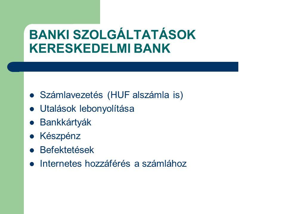 BANKI SZOLGÁLTATÁSOK KERESKEDELMI BANK Számlavezetés (HUF alszámla is) Utalások lebonyolítása Bankkártyák Készpénz Befektetések Internetes hozzáférés