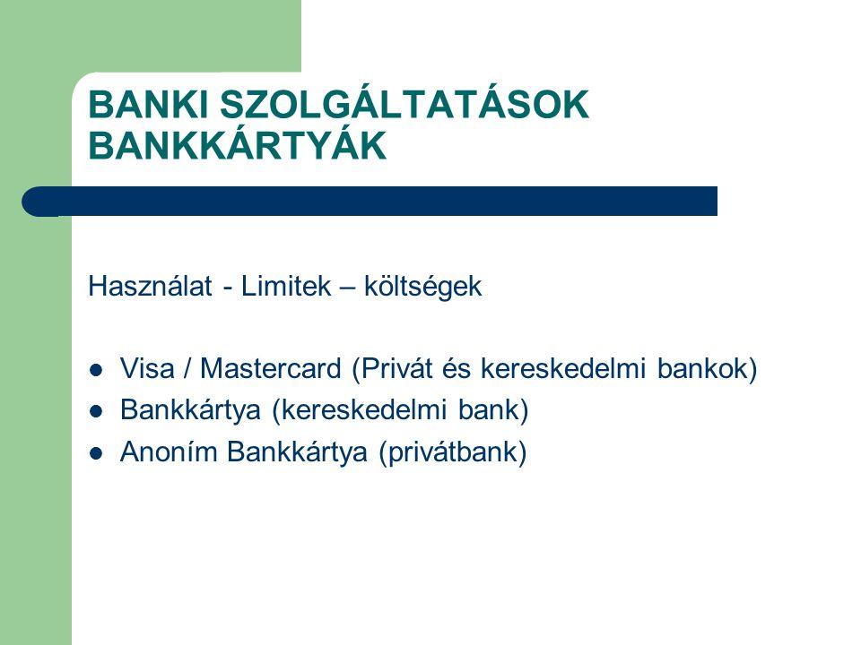 BANKI SZOLGÁLTATÁSOK BANKKÁRTYÁK Használat - Limitek – költségek Visa / Mastercard (Privát és kereskedelmi bankok) Bankkártya (kereskedelmi bank) Anon