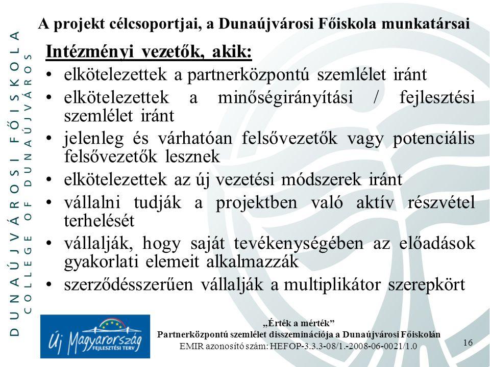 """""""Érték a mérték Partnerközpontú szemlélet disszeminációja a Dunaújvárosi Főiskolán EMIR azonosító szám: HEFOP-3.3.3-08/1.-2008-06-0021/1.0 16 A projekt célcsoportjai, a Dunaújvárosi Főiskola munkatársai Intézményi vezetők, akik: elkötelezettek a partnerközpontú szemlélet iránt elkötelezettek a minőségirányítási / fejlesztési szemlélet iránt jelenleg és várhatóan felsővezetők vagy potenciális felsővezetők lesznek elkötelezettek az új vezetési módszerek iránt vállalni tudják a projektben való aktív részvétel terhelését vállalják, hogy saját tevékenységében az előadások gyakorlati elemeit alkalmazzák szerződésszerűen vállalják a multiplikátor szerepkört"""