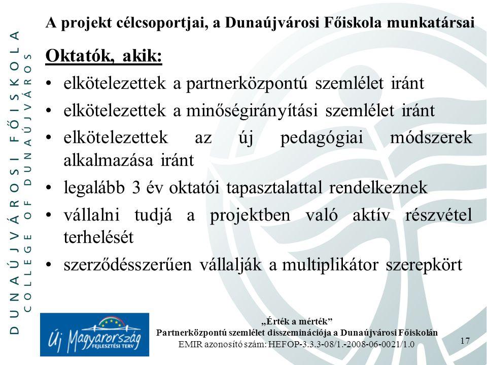 """""""Érték a mérték Partnerközpontú szemlélet disszeminációja a Dunaújvárosi Főiskolán EMIR azonosító szám: HEFOP-3.3.3-08/1.-2008-06-0021/1.0 17 A projekt célcsoportjai, a Dunaújvárosi Főiskola munkatársai Oktatók, akik: elkötelezettek a partnerközpontú szemlélet iránt elkötelezettek a minőségirányítási szemlélet iránt elkötelezettek az új pedagógiai módszerek alkalmazása iránt legalább 3 év oktatói tapasztalattal rendelkeznek vállalni tudjá a projektben való aktív részvétel terhelését szerződésszerűen vállalják a multiplikátor szerepkört"""