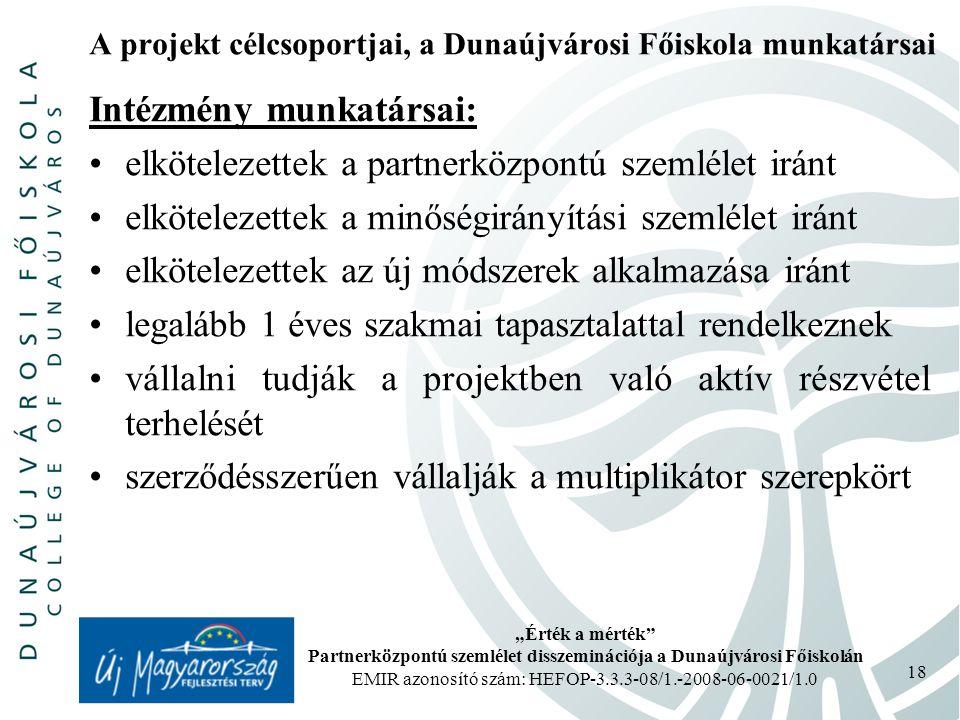 """""""Érték a mérték Partnerközpontú szemlélet disszeminációja a Dunaújvárosi Főiskolán EMIR azonosító szám: HEFOP-3.3.3-08/1.-2008-06-0021/1.0 18 A projekt célcsoportjai, a Dunaújvárosi Főiskola munkatársai Intézmény munkatársai: elkötelezettek a partnerközpontú szemlélet iránt elkötelezettek a minőségirányítási szemlélet iránt elkötelezettek az új módszerek alkalmazása iránt legalább 1 éves szakmai tapasztalattal rendelkeznek vállalni tudják a projektben való aktív részvétel terhelését szerződésszerűen vállalják a multiplikátor szerepkört"""