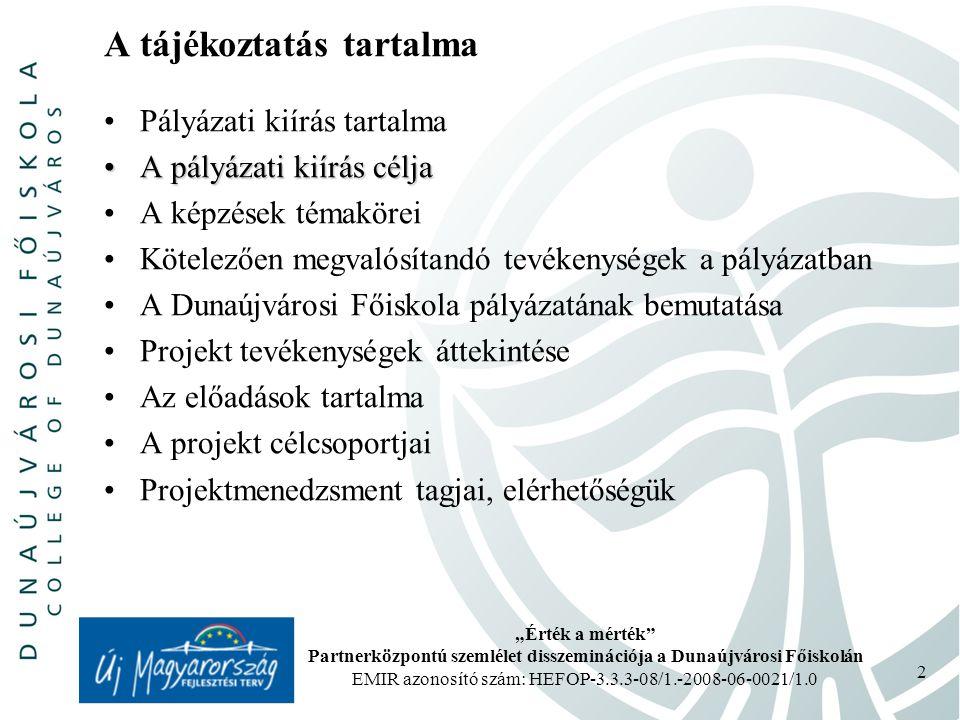 """""""Érték a mérték Partnerközpontú szemlélet disszeminációja a Dunaújvárosi Főiskolán EMIR azonosító szám: HEFOP-3.3.3-08/1.-2008-06-0021/1.0 2 A tájékoztatás tartalma Pályázati kiírás tartalma A pályázati kiírás céljaA pályázati kiírás célja A képzések témakörei Kötelezően megvalósítandó tevékenységek a pályázatban A Dunaújvárosi Főiskola pályázatának bemutatása Projekt tevékenységek áttekintése Az előadások tartalma A projekt célcsoportjai Projektmenedzsment tagjai, elérhetőségük"""