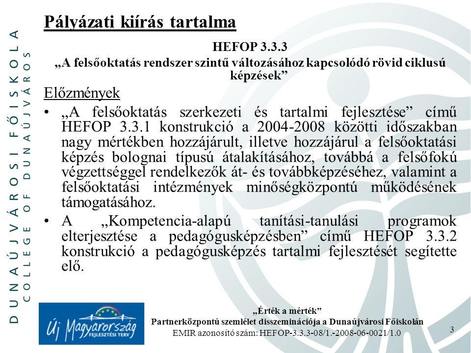 """""""Érték a mérték Partnerközpontú szemlélet disszeminációja a Dunaújvárosi Főiskolán EMIR azonosító szám: HEFOP-3.3.3-08/1.-2008-06-0021/1.0 3 Pályázati kiírás tartalma HEFOP 3.3.3 """"A felsőoktatás rendszer szintű változásához kapcsolódó rövid ciklusú képzések Előzmények """"A felsőoktatás szerkezeti és tartalmi fejlesztése című HEFOP 3.3.1 konstrukció a 2004-2008 közötti időszakban nagy mértékben hozzájárult, illetve hozzájárul a felsőoktatási képzés bolognai típusú átalakításához, továbbá a felsőfokú végzettséggel rendelkezők át- és továbbképzéséhez, valamint a felsőoktatási intézmények minőségközpontú működésének támogatásához."""