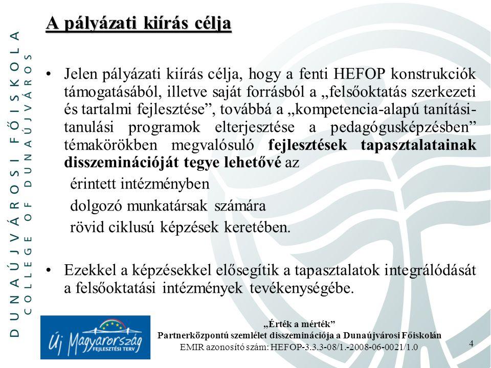 """""""Érték a mérték Partnerközpontú szemlélet disszeminációja a Dunaújvárosi Főiskolán EMIR azonosító szám: HEFOP-3.3.3-08/1.-2008-06-0021/1.0 4 A pályázati kiírás célja Jelen pályázati kiírás célja, hogy a fenti HEFOP konstrukciók támogatásából, illetve saját forrásból a """"felsőoktatás szerkezeti és tartalmi fejlesztése , továbbá a """"kompetencia-alapú tanítási- tanulási programok elterjesztése a pedagógusképzésben témakörökben megvalósuló fejlesztések tapasztalatainak disszeminációját tegye lehetővé az érintett intézményben dolgozó munkatársak számára rövid ciklusú képzések keretében."""