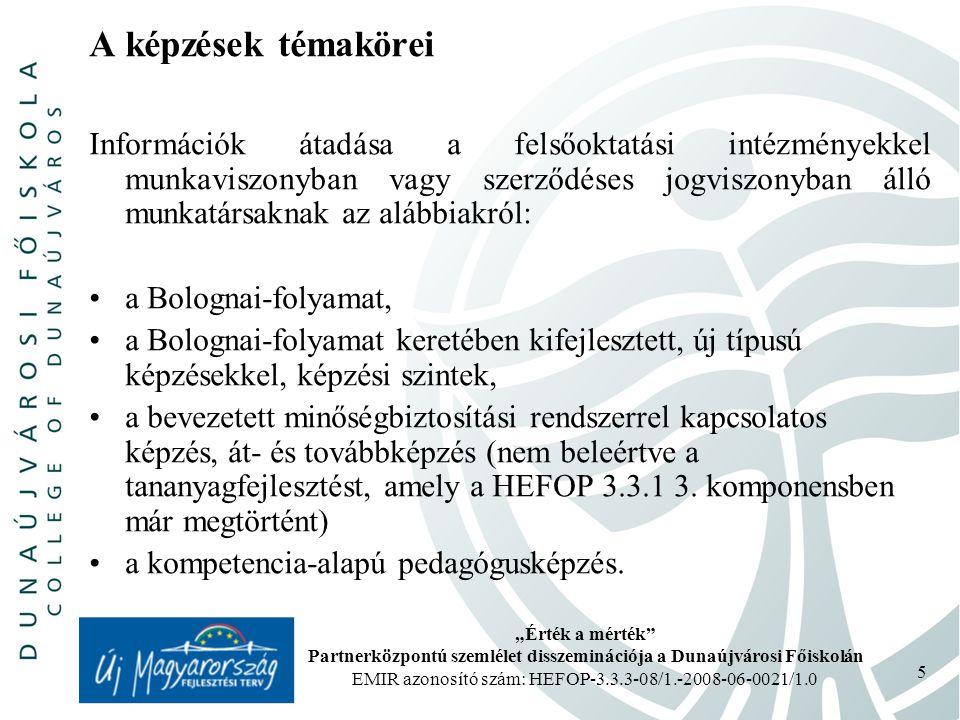 """""""Érték a mérték Partnerközpontú szemlélet disszeminációja a Dunaújvárosi Főiskolán EMIR azonosító szám: HEFOP-3.3.3-08/1.-2008-06-0021/1.0 5 A képzések témakörei Információk átadása a felsőoktatási intézményekkel munkaviszonyban vagy szerződéses jogviszonyban álló munkatársaknak az alábbiakról: a Bolognai-folyamat, a Bolognai-folyamat keretében kifejlesztett, új típusú képzésekkel, képzési szintek, a bevezetett minőségbiztosítási rendszerrel kapcsolatos képzés, át- és továbbképzés (nem beleértve a tananyagfejlesztést, amely a HEFOP 3.3.1 3."""