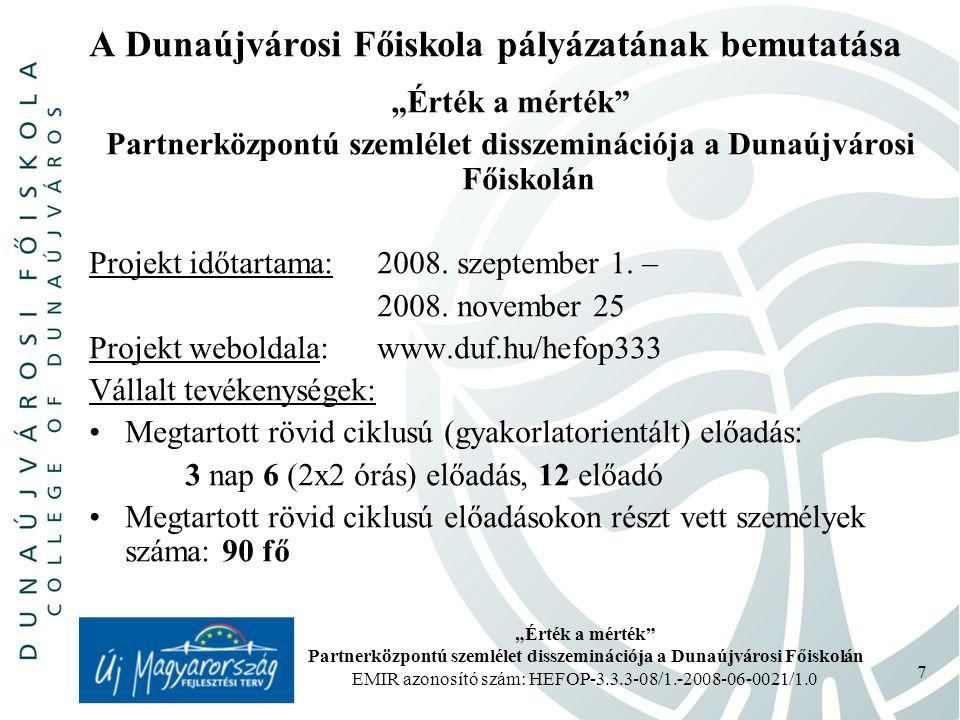 """""""Érték a mérték Partnerközpontú szemlélet disszeminációja a Dunaújvárosi Főiskolán EMIR azonosító szám: HEFOP-3.3.3-08/1.-2008-06-0021/1.0 7 A Dunaújvárosi Főiskola pályázatának bemutatása """"Érték a mérték Partnerközpontú szemlélet disszeminációja a Dunaújvárosi Főiskolán Projekt időtartama: 2008."""