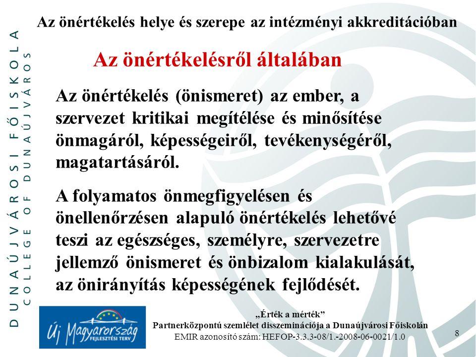 """""""Érték a mérték Partnerközpontú szemlélet disszeminációja a Dunaújvárosi Főiskolán EMIR azonosító szám: HEFOP-3.3.3-08/1.-2008-06-0021/1.0 9 Az önértékelés helye és szerepe az intézményi akkreditációban Az önértékelésről általában Az önismeretet alapvetően két dolog határozza meg: önmagunkról, saját szervezetünkről kialakított képünk (éntudat), mások által rólunk (szervezetünkről) mások által kialakított vélemény, amilyennek szerintünk mások képzelnek minket (énkép)."""