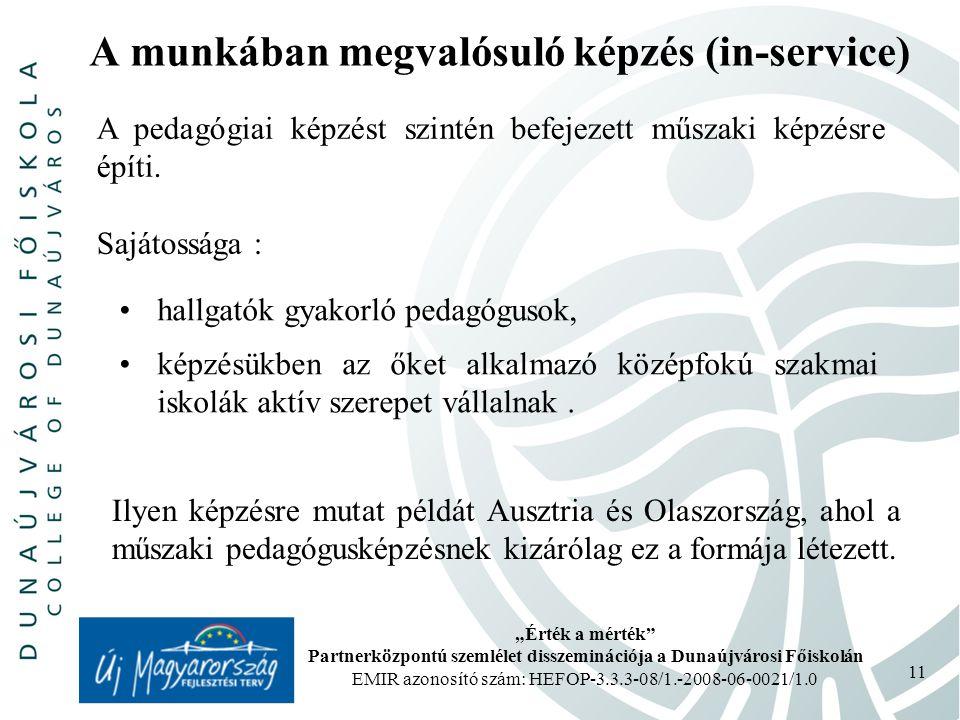 """""""Érték a mérték Partnerközpontú szemlélet disszeminációja a Dunaújvárosi Főiskolán EMIR azonosító szám: HEFOP-3.3.3-08/1.-2008-06-0021/1.0 11 A munkában megvalósuló képzés (in-service) A pedagógiai képzést szintén befejezett műszaki képzésre építi."""