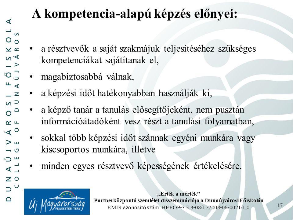 """""""Érték a mérték Partnerközpontú szemlélet disszeminációja a Dunaújvárosi Főiskolán EMIR azonosító szám: HEFOP-3.3.3-08/1.-2008-06-0021/1.0 17 A kompetencia-alapú képzés előnyei: a résztvevők a saját szakmájuk teljesítéséhez szükséges kompetenciákat sajátítanak el, magabiztosabbá válnak, a képzési időt hatékonyabban használják ki, a képző tanár a tanulás elősegítőjeként, nem pusztán információátadóként vesz részt a tanulási folyamatban, sokkal több képzési időt szánnak egyéni munkára vagy kiscsoportos munkára, illetve minden egyes résztvevő képességének értékelésére."""